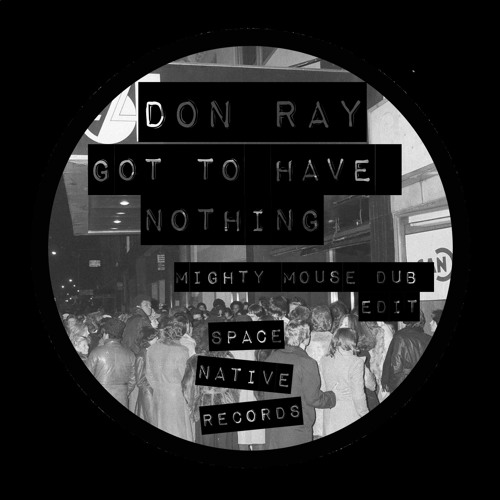 Don Ray - Got To Have Nothing (Mighty Mouse Dub Edit)
