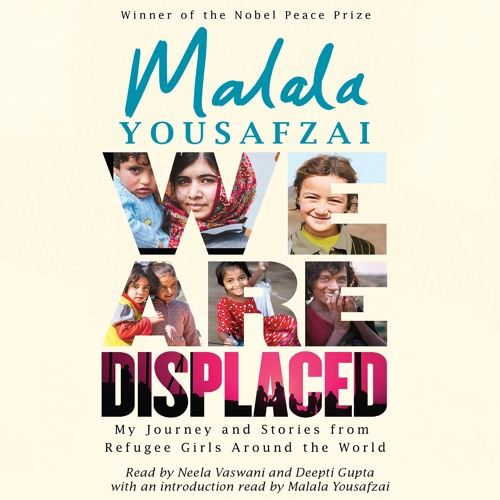 We Are Displaced, Introduced by Malala Yousafzai and read by Neela Vaswani and Deepti Gupta