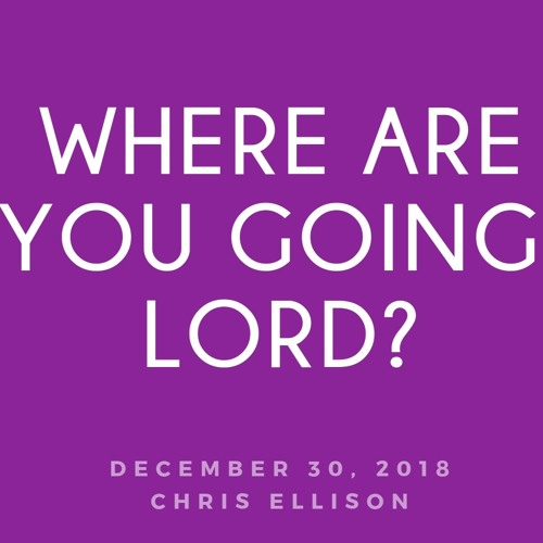 12-30-18 | Chris Ellison | Where are you going, Lord? | Mark 3:20-21