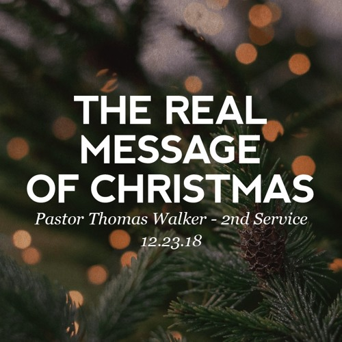 12.23.18 - The Real message of Christmas - Pastor Thomas Walker - 2nd Service