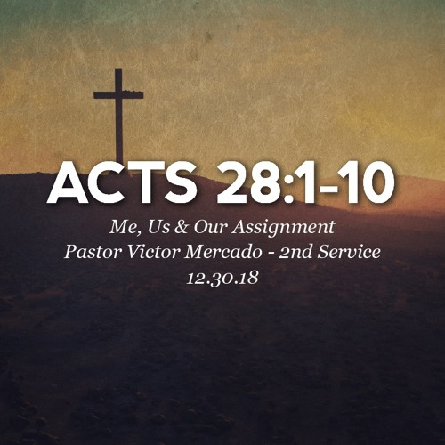 12.30.18 - Acts 28:1-10 - Me, Us & Our Assignment - Pastor Victor Mercado - 2nd Service