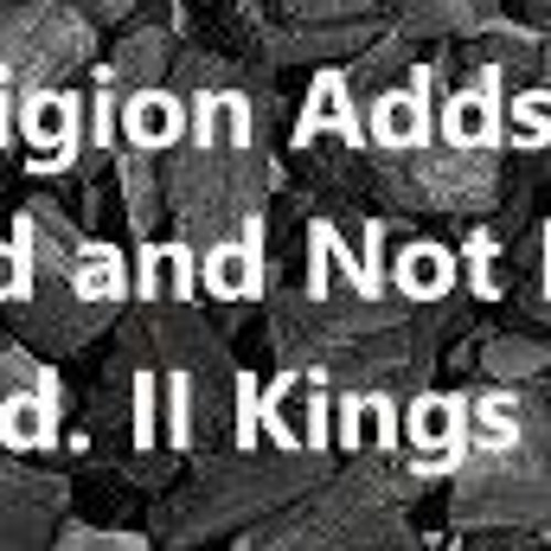 Religion Adds To God And Not For God. II Kings 16