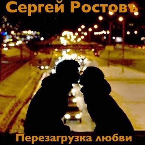 Сергей Ростовъ - ПЕРЕЗАГРУЗКА ЛЮБВИ