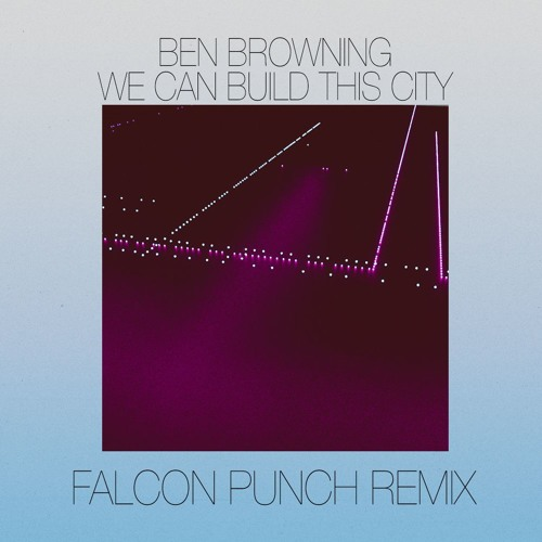 Ben Browning - We Can Build This City (Falcon Punch Remix)