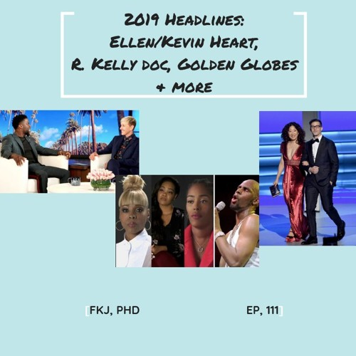 EP 111: 2019 Headlines (including R. Kelly and Kevin Hart & Ellen)