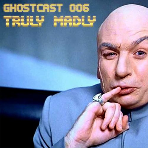 GHOSTCAST 006 - TRULY MADLY