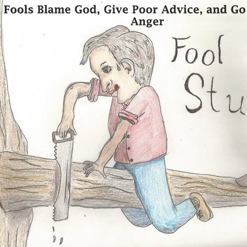 Fools Blame God, Give Poor Advice, And Go Beyond Anger