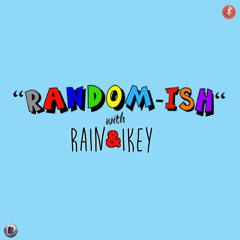 Randomish with Rain and Ikey - episode 002