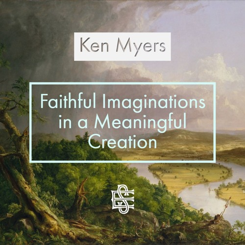 Ken Myers: Faithful Imaginations in a Meaningful Creation