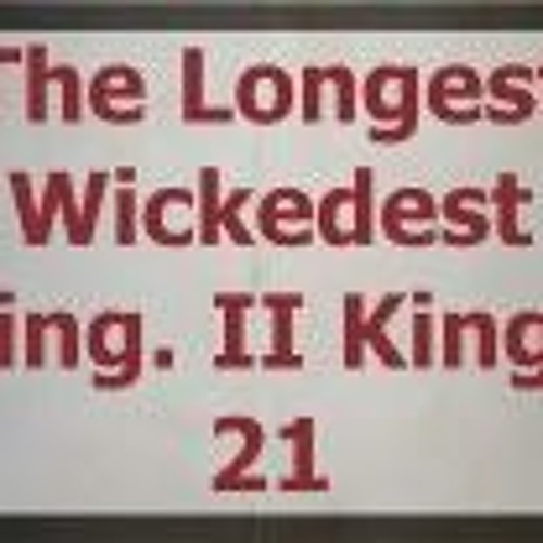 The Longest Wickedest King. II Kings 21