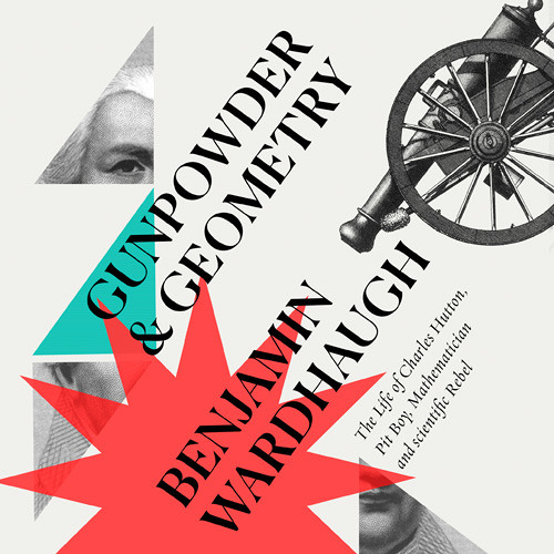 The Life of Charles Hutton Pit Boy Gunpowder and Geometry Mathematician and Scientific Rebel