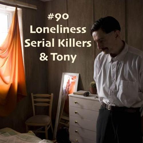 #90 -  Loneliness, Serial Killers & Tony