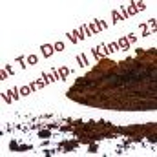What To Do With Aids To Worship. II Kings 23