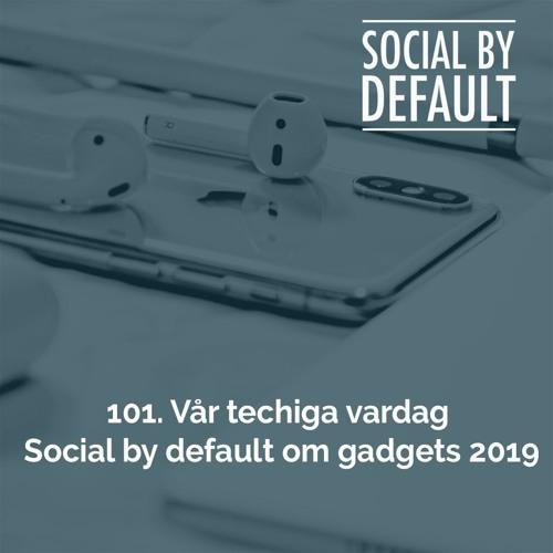 101. Vår techiga vardag - Social by default om gadgets 2019