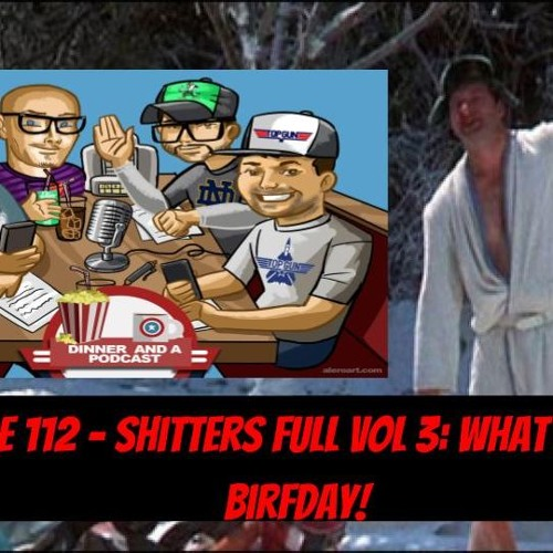 Episode 112 - Shitters Full Vol 3: What a Rotten Birfday!