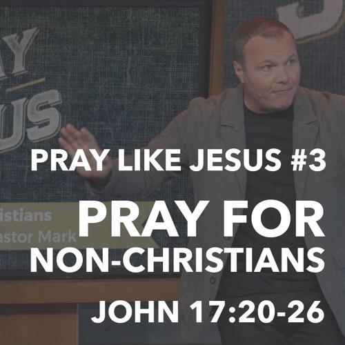 Pray Like Jesus #3 - Pray For Non-Christians