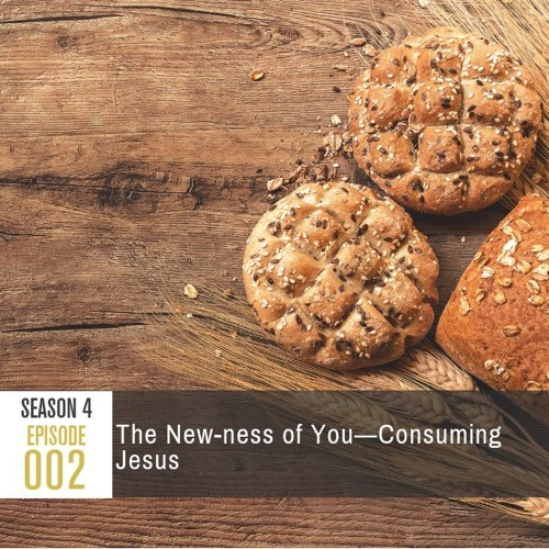 Season 4 Episode 002: The New-ness of You—Consuming Jesus