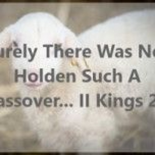 Surely There Was Not Holden Such A Passover... II Kings 23