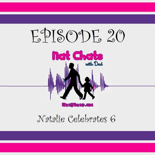Nat Chats with Dad, Episode 20 - Natalie Celebrates 6
