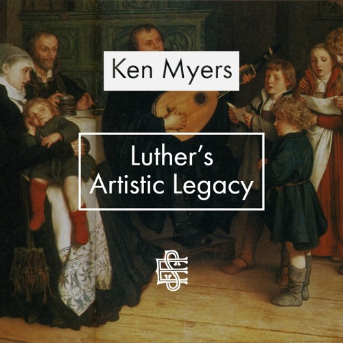 Ken Myers: Luther's Artistic Legacy