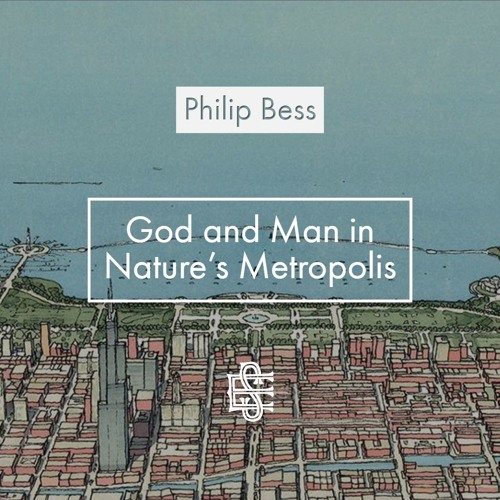 Philip Bess: God and Man In Nature's Metropolis