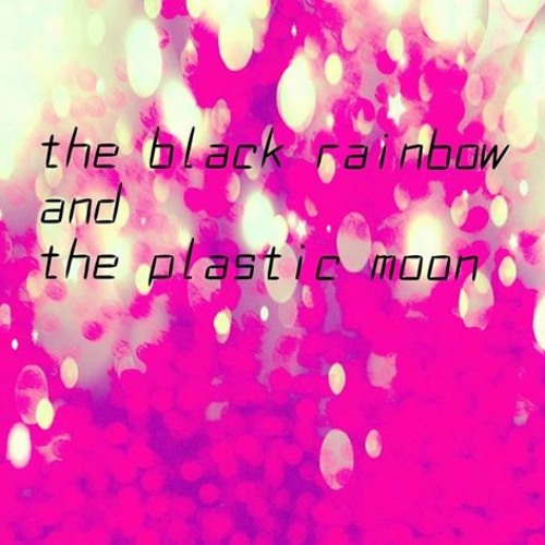 The Black Rainbow and the Plastic Moon