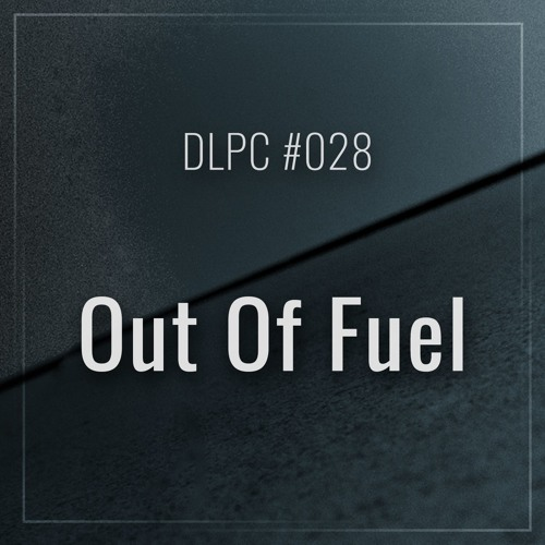 DLPC #028 - Out Of Fuel