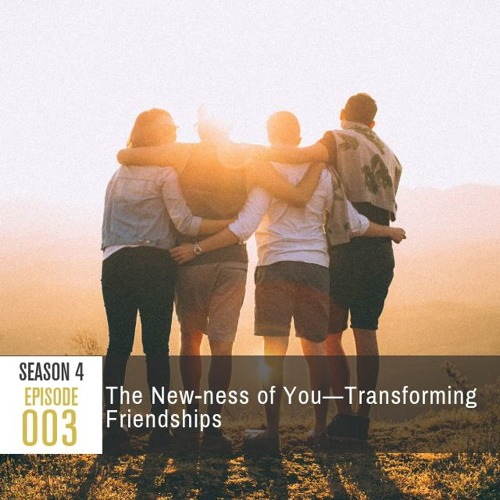 Season 4 Ep 003 - The New-ness of You: Transforming Friendships