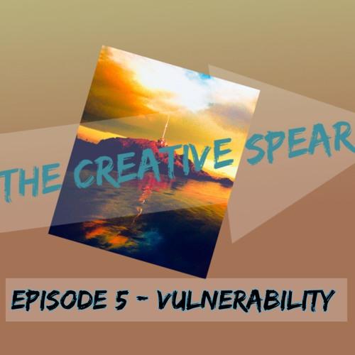 Creative Spear - Episode 5 - Vulnerability - 2019