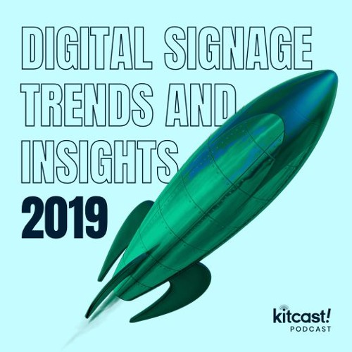 Kitcast Podcast - Episode 1 - Digital Signage Trends and Insights 2019