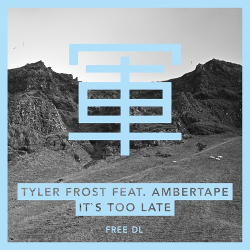 Tyler Frost feat. Ambertape - It's Too Late - FREE DOWNLOAD