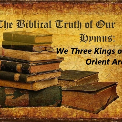 The Biblical Truth Of Our Hymns. We Three Kings Of Orient Are
