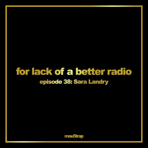 for lack of a better radio: episode 38 - Sara Landry