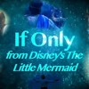 If Only- Disney's The Little Mermaid