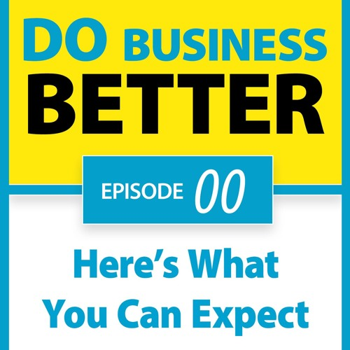 Welcome! Here's What You Can Expect on the Do Business Better Podcast