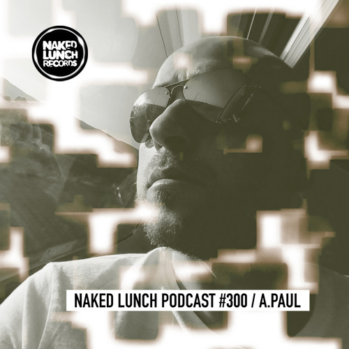 Naked Lunch PODCAST #300 - A.PAUL