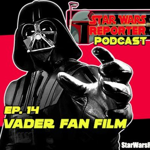 Star Wars Reporter PODCAST - Episode 14 - VADER Fan Film