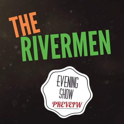 THE RIVERMEN EVENING SHOW PREVIEW