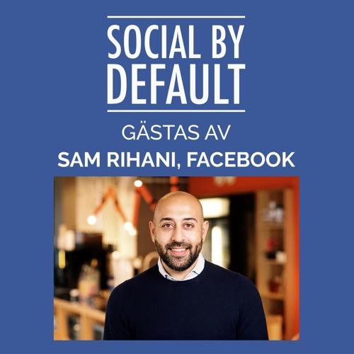 """102. """"Nej, vi hatar inte företagssidor."""" Social by default möter Sam Rihani, Chef Facebook Sverige"""