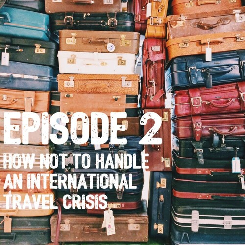 Episode 2- What Not to Do in an International Travel Crisis