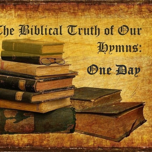 The Biblical Truth Of Our Hymns. One Day