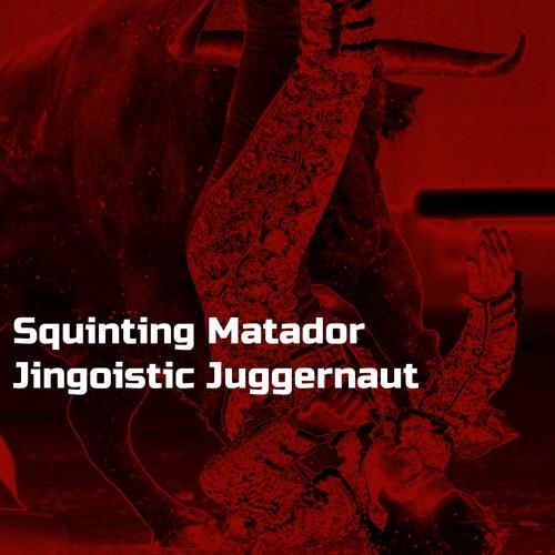 Squinting Matador - Jingoistic Juggernaut