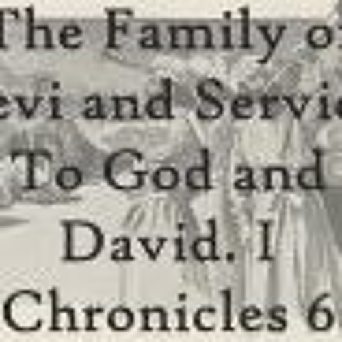 The Family Of Levi And Service To God And David. I Chronicles 6