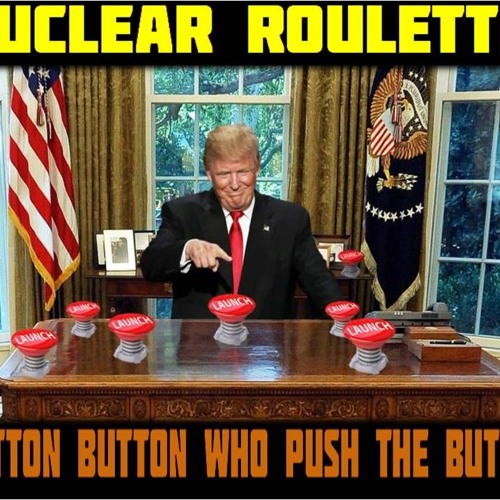 'NUCLEAR ROULETTE – BUTTON BUTTON WHO PUSH THE BUTTON'   – February 7, 2019