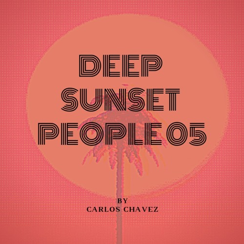 DEEP SUNSET PEOPLE 05 mixed by Carlos Chavez