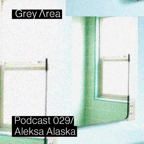 Grey Area : Podcast 029 - Aleksa Alaska