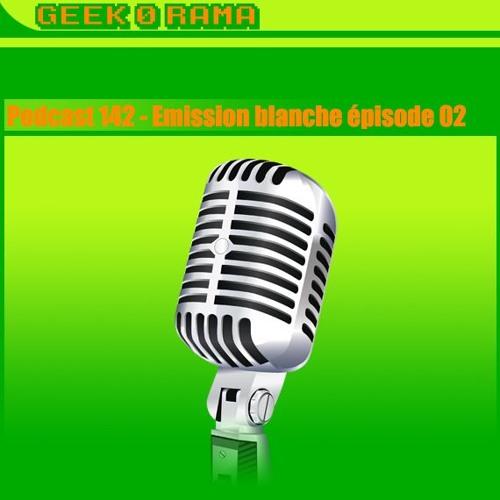 Episode 142 Geek'O'rama - L'émission Blanche - épisode 2