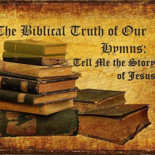The Biblical Truth Of Our Hymns. Tell Me The Story Of Jesus.