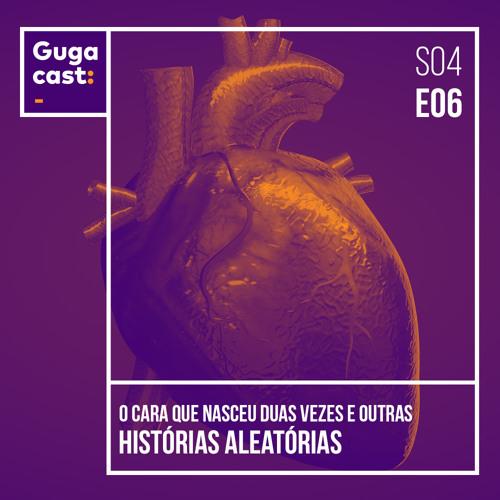 O Cara que Nasceu Duas Vezes e outras HISTÓRIAS ALEATÓRIAS - Gugacast - S04E06