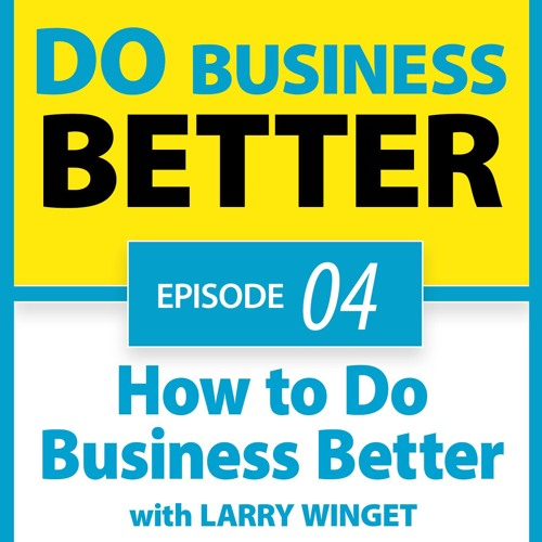 04 - How To Do Business Better with Larry Winget
